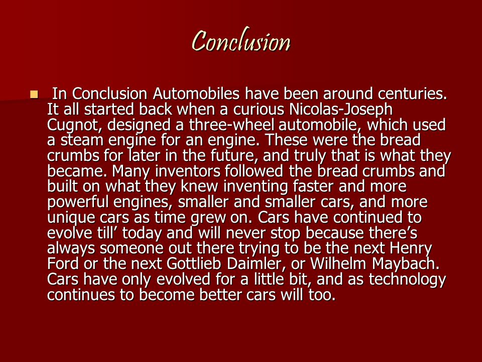 Conclusion In Conclusion Automobiles have been around centuries. It all started back when a curious Nicolas-Joseph Cugnot, designed a three-wheel auto