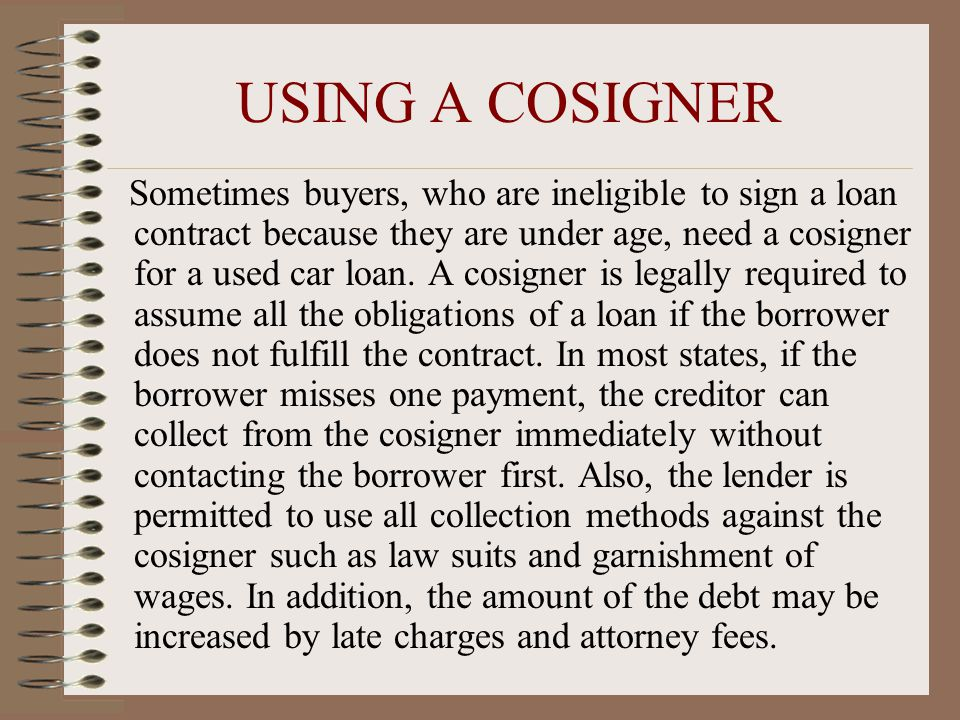 USING A COSIGNER Sometimes buyers, who are ineligible to sign a loan contract because they are under age, need a cosigner for a used car loan.