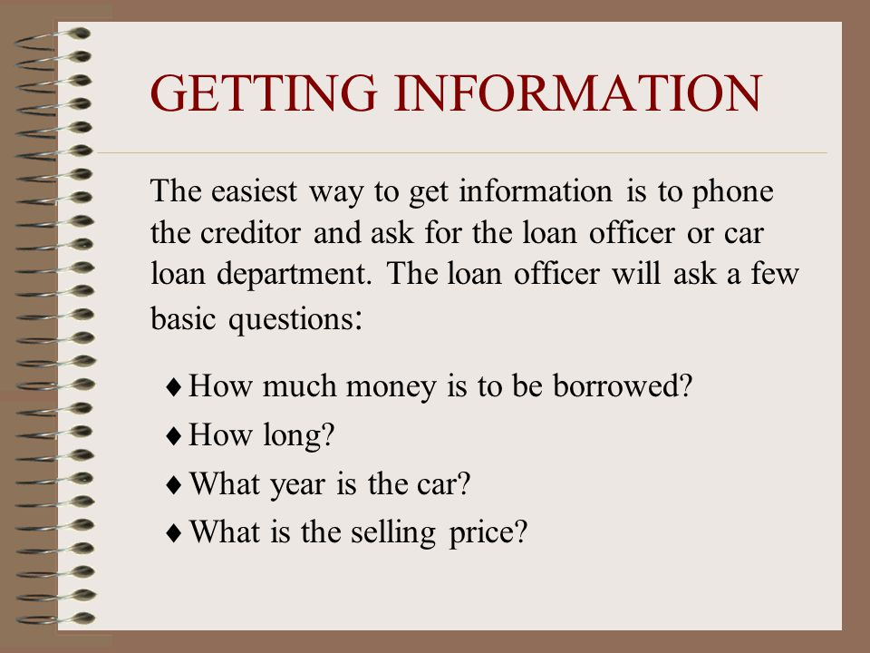 GETTING INFORMATION The easiest way to get information is to phone the creditor and ask for the loan officer or car loan department.