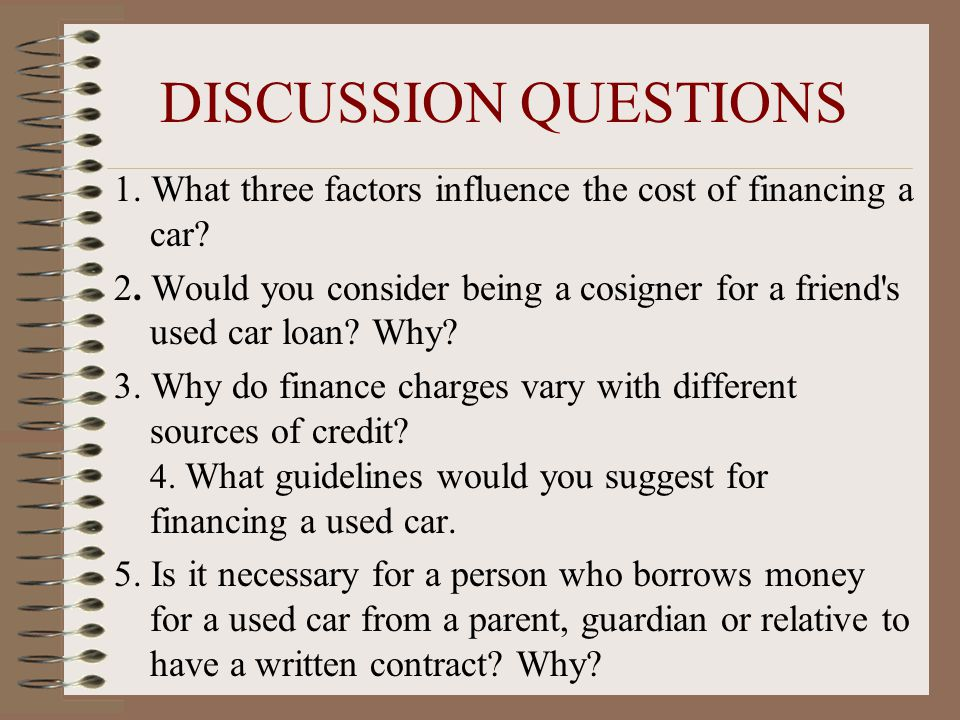 DISCUSSION QUESTIONS 1. What three factors influence the cost of financing a car.