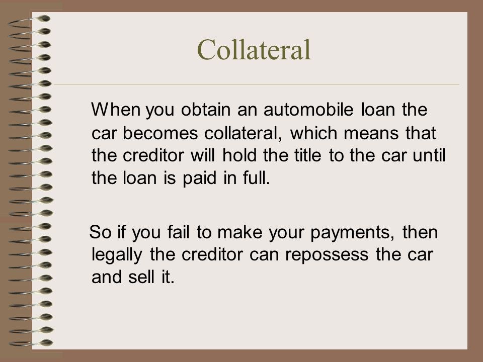 Collateral When you obtain an automobile loan the car becomes collateral, which means that the creditor will hold the title to the car until the loan is paid in full.