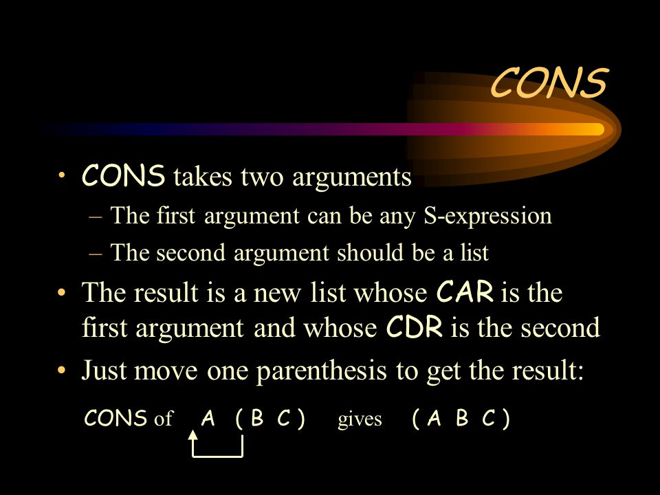 CONS CONS takes two arguments –The first argument can be any S-expression –The second argument should be a list The result is a new list whose CAR is the first argument and whose CDR is the second Just move one parenthesis to get the result: CONS of A ( B C ) gives ( A B C )