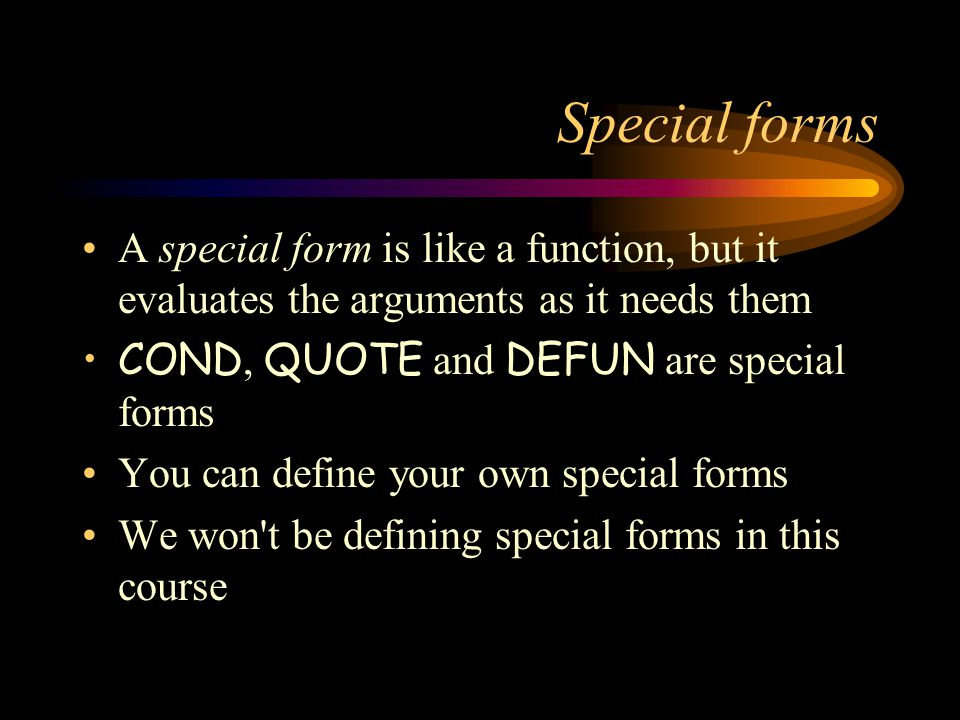 Special forms A special form is like a function, but it evaluates the arguments as it needs them COND, QUOTE and DEFUN are special forms You can define your own special forms We won t be defining special forms in this course