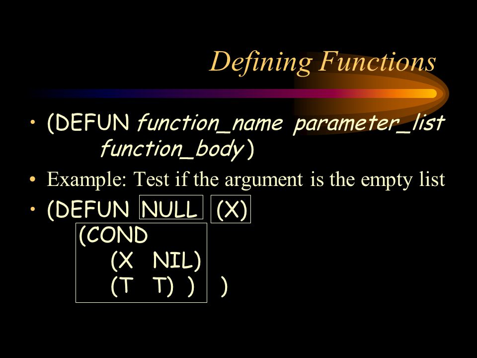 Defining Functions (DEFUN function_name parameter_list function_body ) Example: Test if the argument is the empty list (DEFUN NULL (X) (COND (X NIL) (T T) ) )