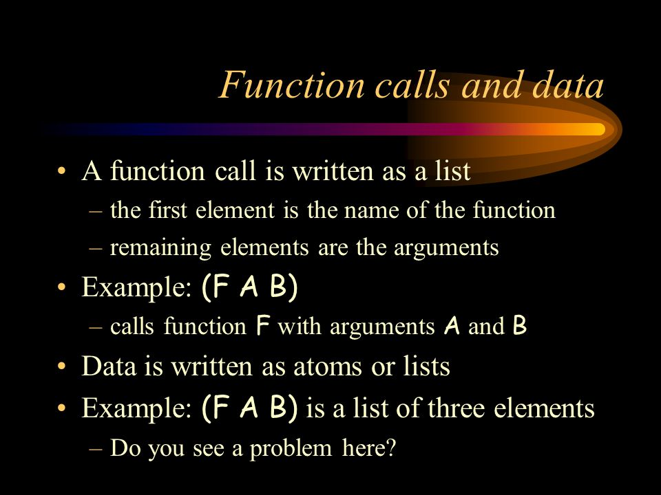 Function calls and data A function call is written as a list –the first element is the name of the function –remaining elements are the arguments Example: (F A B) –calls function F with arguments A and B Data is written as atoms or lists Example: (F A B) is a list of three elements –Do you see a problem here
