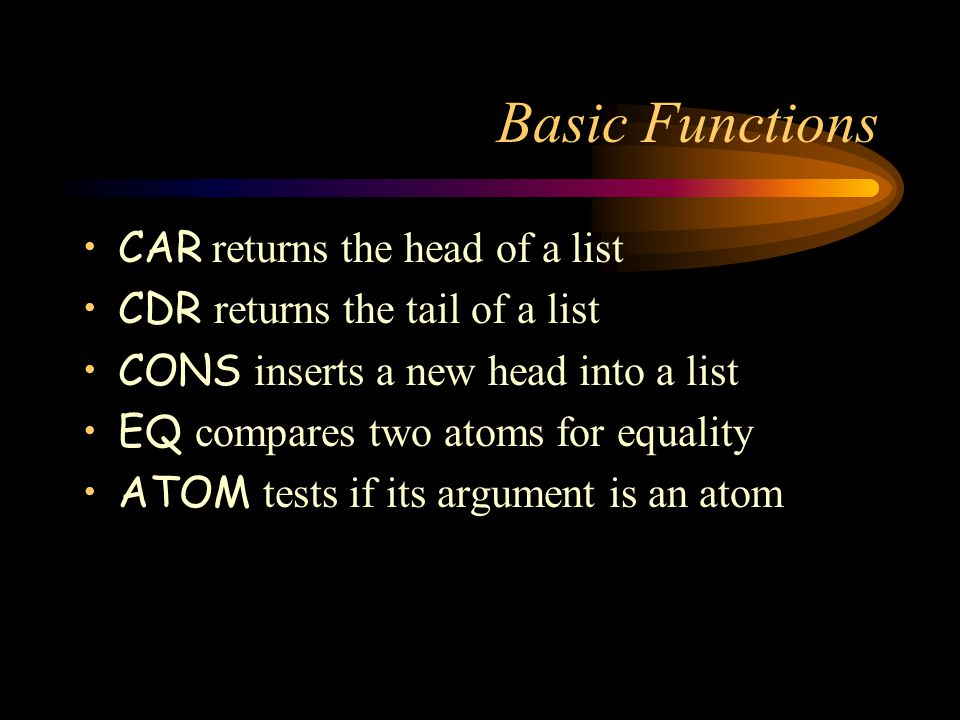Basic Functions CAR returns the head of a list CDR returns the tail of a list CONS inserts a new head into a list EQ compares two atoms for equality ATOM tests if its argument is an atom