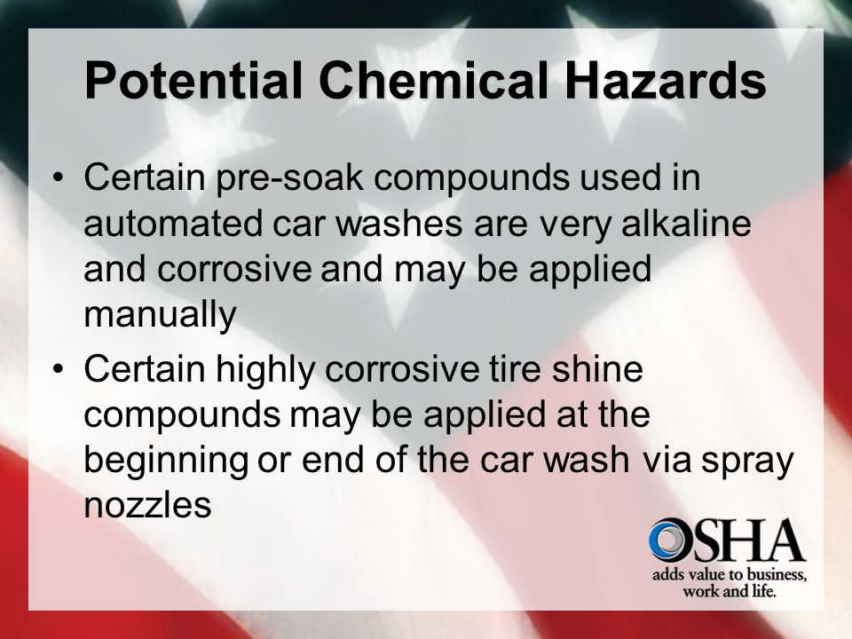 Potential Chemical Hazards Certain pre-soak compounds used in automated car washes are very alkaline and corrosive and may be applied manually Certain