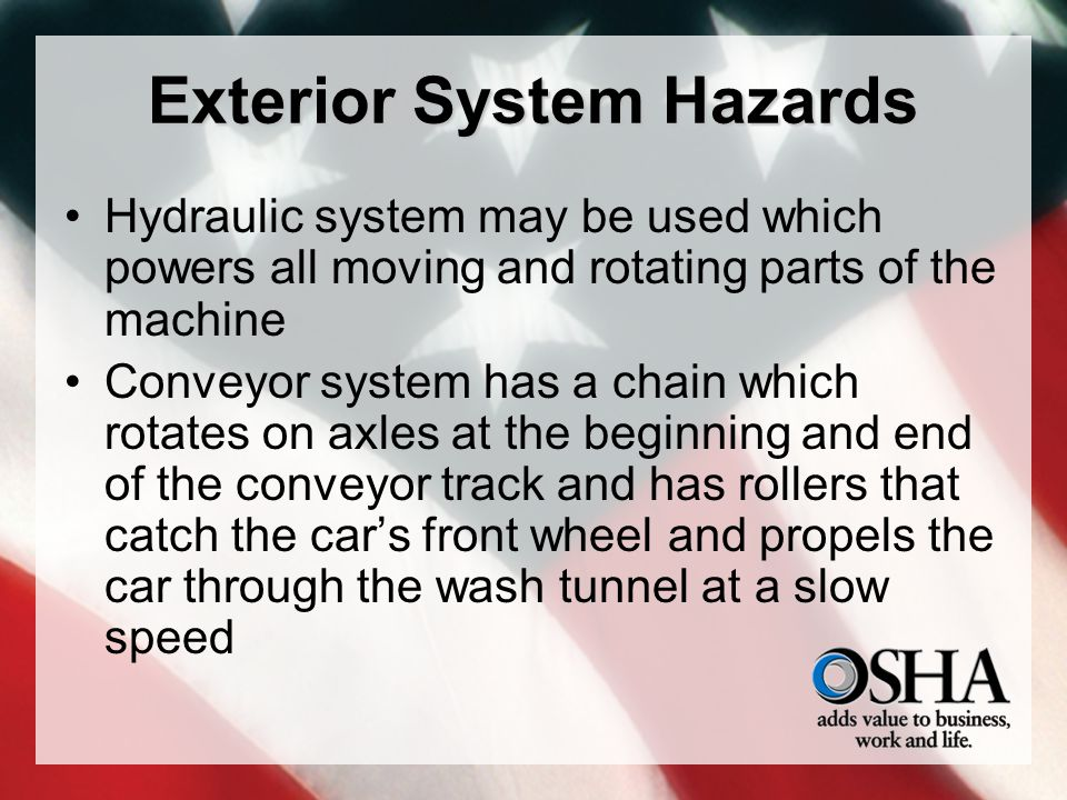 Exterior System Hazards Hydraulic system may be used which powers all moving and rotating parts of the machine Conveyor system has a chain which rotates on axles at the beginning and end of the conveyor track and has rollers that catch the cars front wheel and propels the car through the wash tunnel at a slow speed
