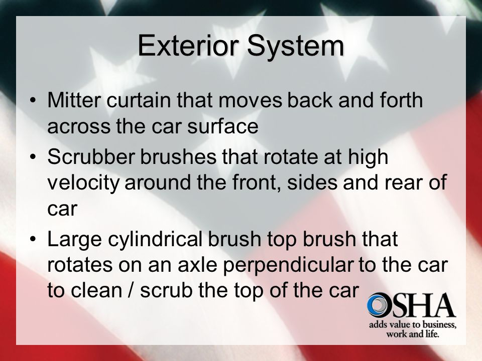 Exterior System Mitter curtain that moves back and forth across the car surface Scrubber brushes that rotate at high velocity around the front, sides and rear of car Large cylindrical brush top brush that rotates on an axle perpendicular to the car to clean / scrub the top of the car