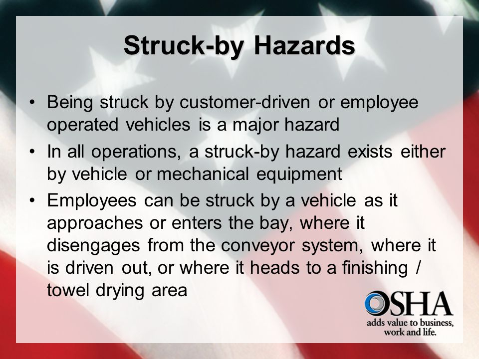 Struck-by Hazards Being struck by customer-driven or employee operated vehicles is a major hazard In all operations, a struck-by hazard exists either