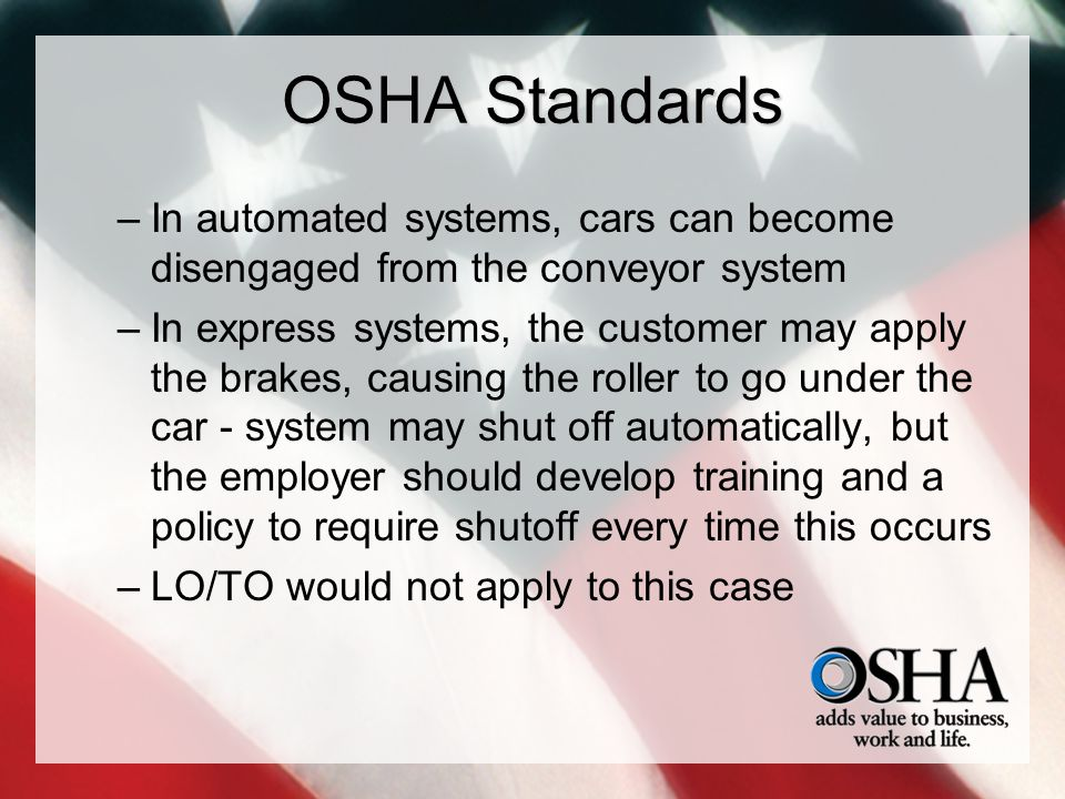 OSHA Standards –In automated systems, cars can become disengaged from the conveyor system –In express systems, the customer may apply the brakes, caus