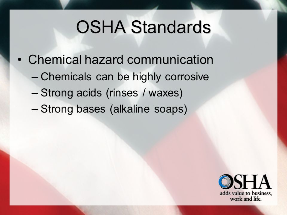OSHA Standards Chemical hazard communication –Chemicals can be highly corrosive –Strong acids (rinses / waxes) –Strong bases (alkaline soaps)