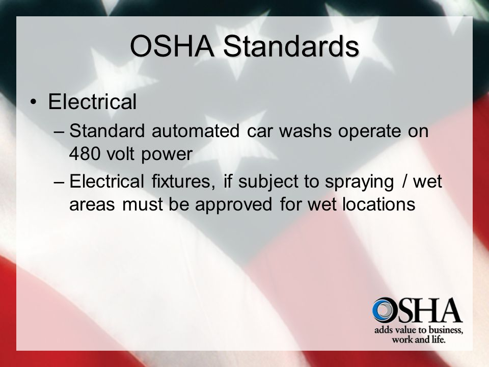 OSHA Standards Electrical –Standard automated car washs operate on 480 volt power –Electrical fixtures, if subject to spraying / wet areas must be approved for wet locations