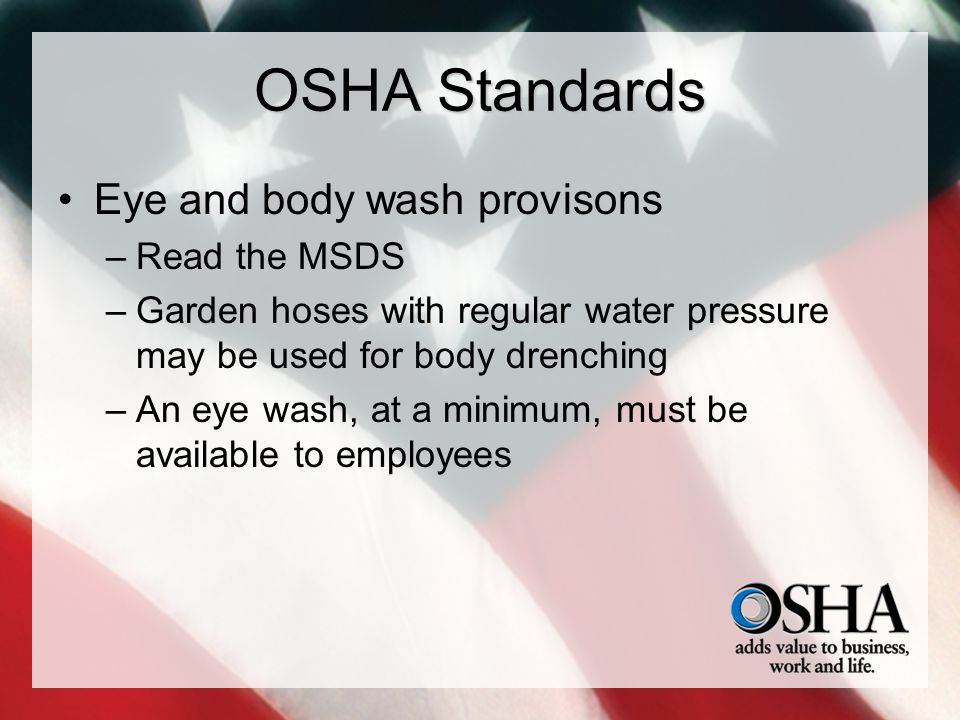 OSHA Standards Eye and body wash provisons –Read the MSDS –Garden hoses with regular water pressure may be used for body drenching –An eye wash, at a