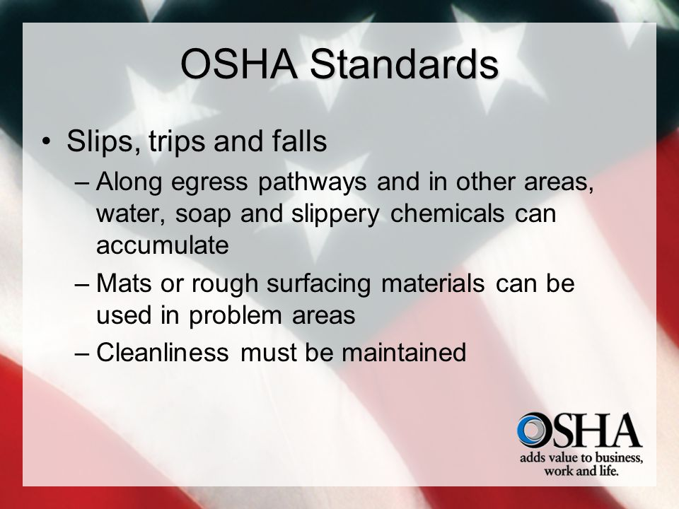 OSHA Standards Slips, trips and falls –Along egress pathways and in other areas, water, soap and slippery chemicals can accumulate –Mats or rough surfacing materials can be used in problem areas –Cleanliness must be maintained