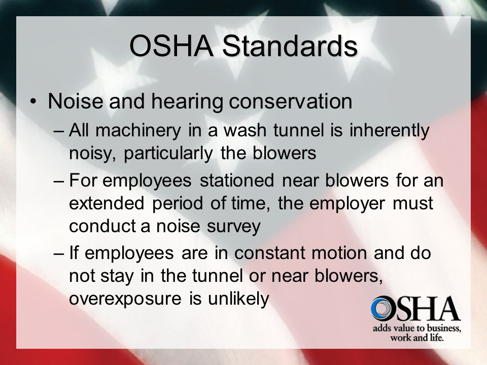 OSHA Standards Noise and hearing conservation –All machinery in a wash tunnel is inherently noisy, particularly the blowers –For employees stationed n