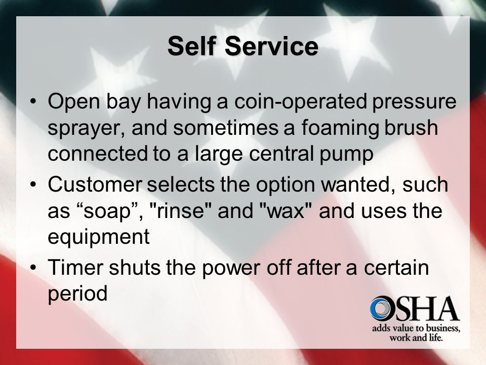 Self Service Open bay having a coin-operated pressure sprayer, and sometimes a foaming brush connected to a large central pump Customer selects the option wanted, such as soap, rinse and wax and uses the equipment Timer shuts the power off after a certain period