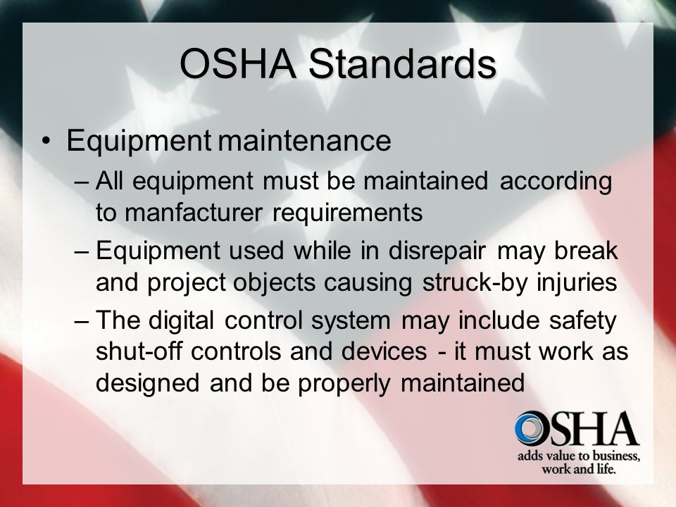 OSHA Standards Equipment maintenance –All equipment must be maintained according to manfacturer requirements –Equipment used while in disrepair may br