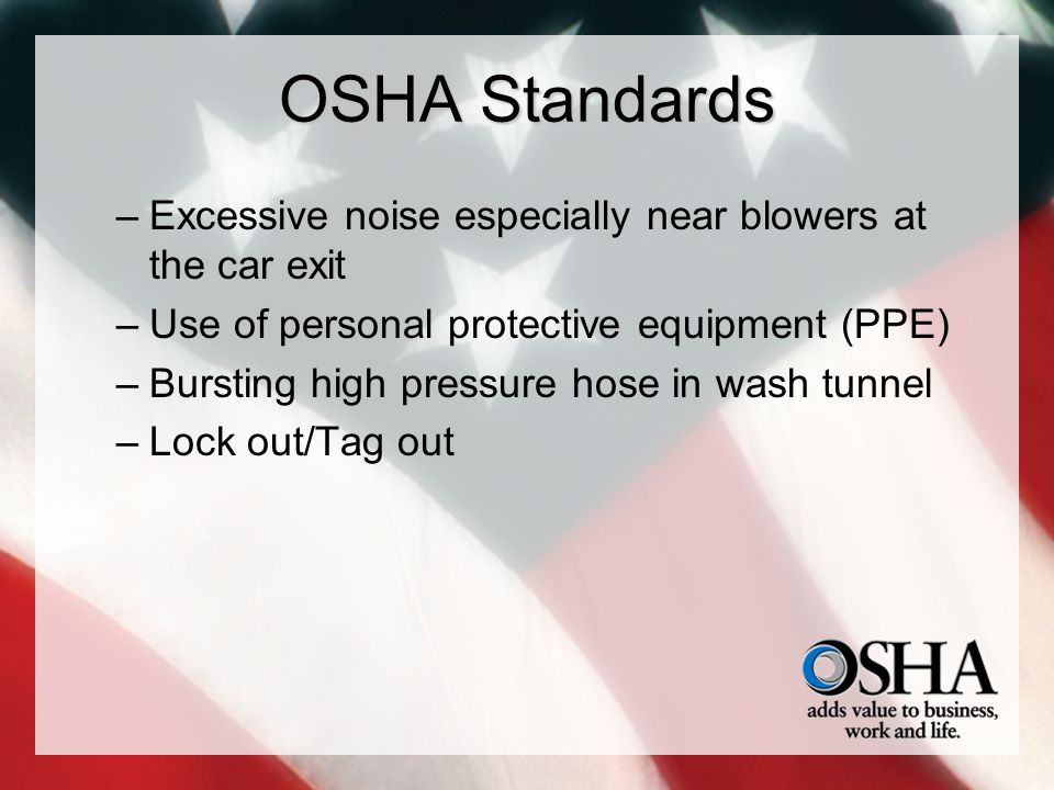 OSHA Standards –Excessive noise especially near blowers at the car exit –Use of personal protective equipment (PPE) –Bursting high pressure hose in wa