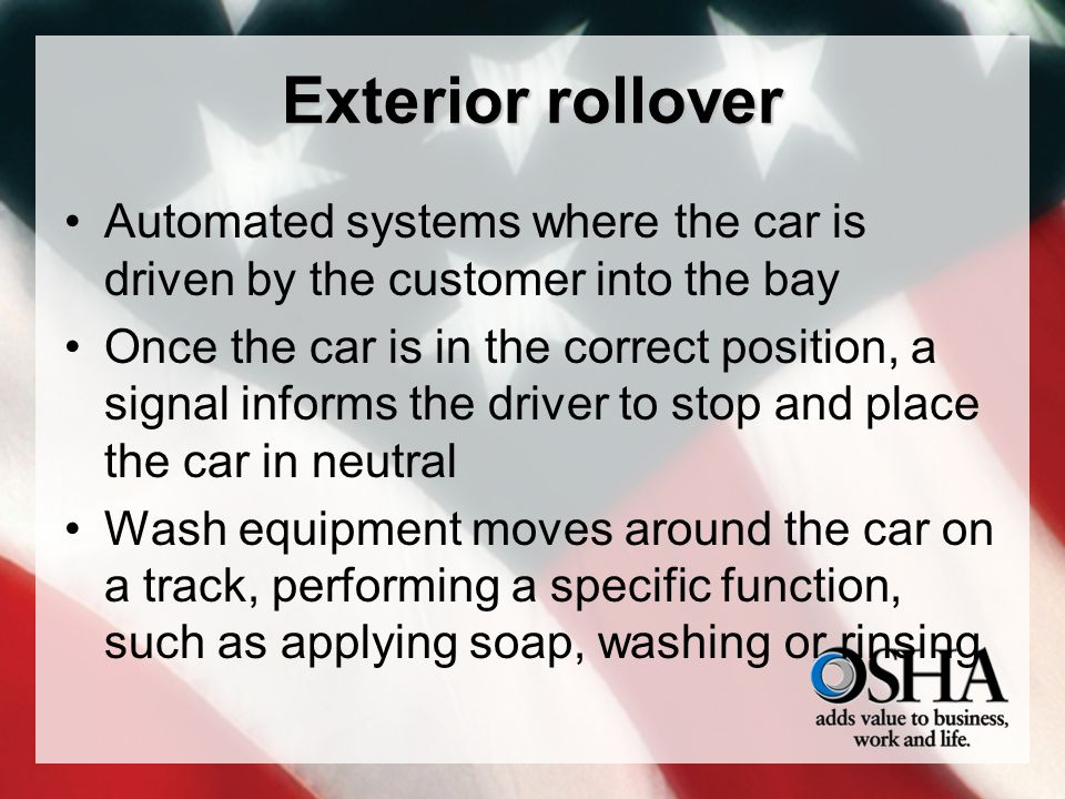 Exterior rollover Automated systems where the car is driven by the customer into the bay Once the car is in the correct position, a signal informs the driver to stop and place the car in neutral Wash equipment moves around the car on a track, performing a specific function, such as applying soap, washing or rinsing