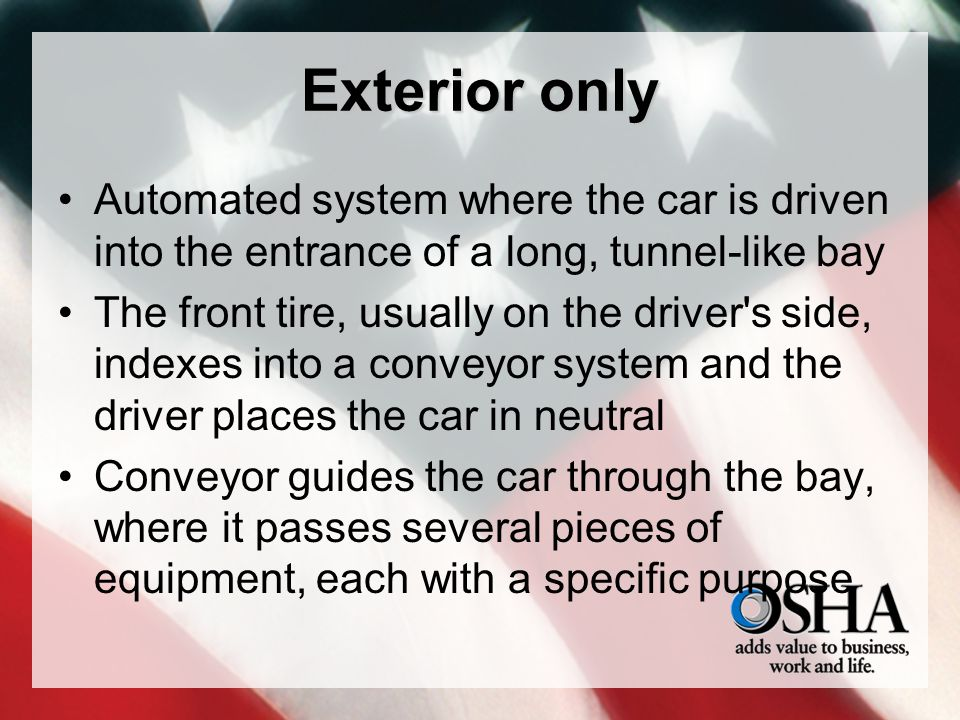 Exterior only Automated system where the car is driven into the entrance of a long, tunnel-like bay The front tire, usually on the driver's side, inde
