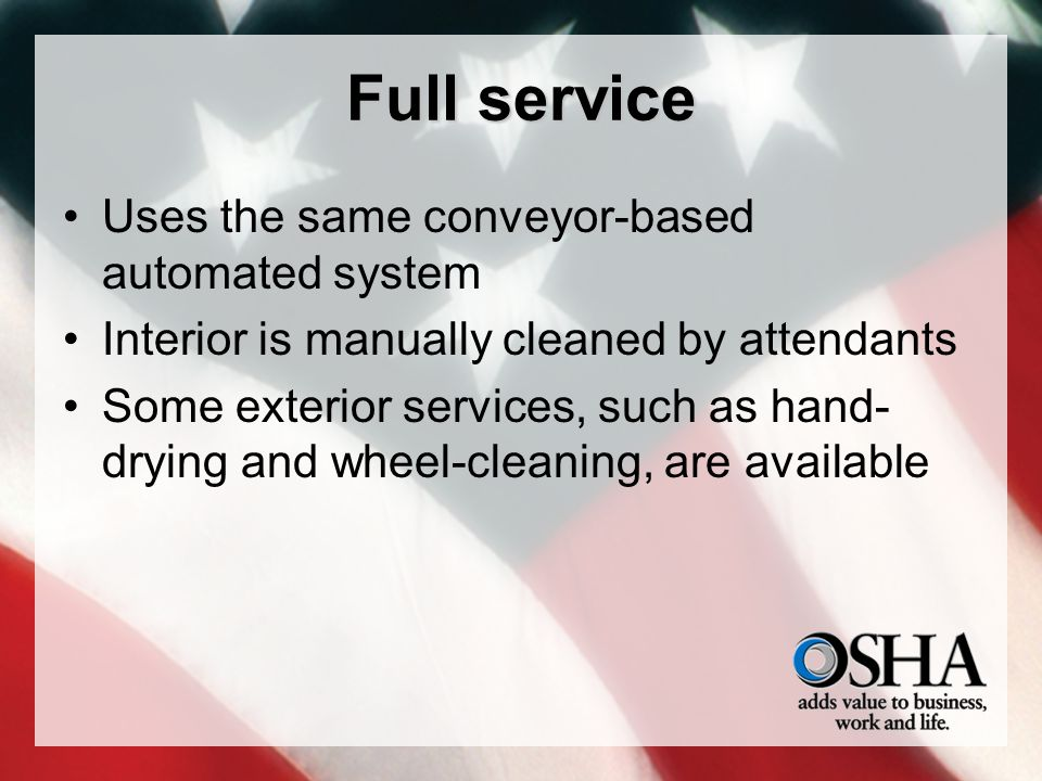 Full service Uses the same conveyor-based automated system Interior is manually cleaned by attendants Some exterior services, such as hand- drying and