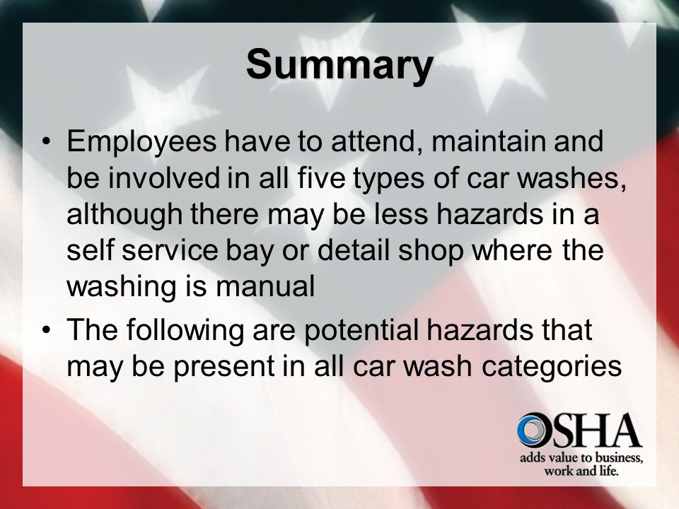 Summary Employees have to attend, maintain and be involved in all five types of car washes, although there may be less hazards in a self service bay or detail shop where the washing is manual The following are potential hazards that may be present in all car wash categories