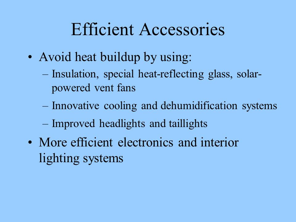 Efficient Accessories Avoid heat buildup by using: –Insulation, special heat-reflecting glass, solar- powered vent fans –Innovative cooling and dehumidification systems –Improved headlights and taillights More efficient electronics and interior lighting systems