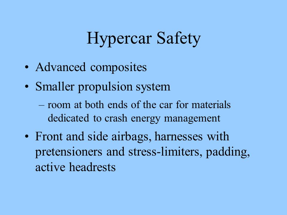 Hypercar Safety Advanced composites Smaller propulsion system –room at both ends of the car for materials dedicated to crash energy management Front and side airbags, harnesses with pretensioners and stress-limiters, padding, active headrests