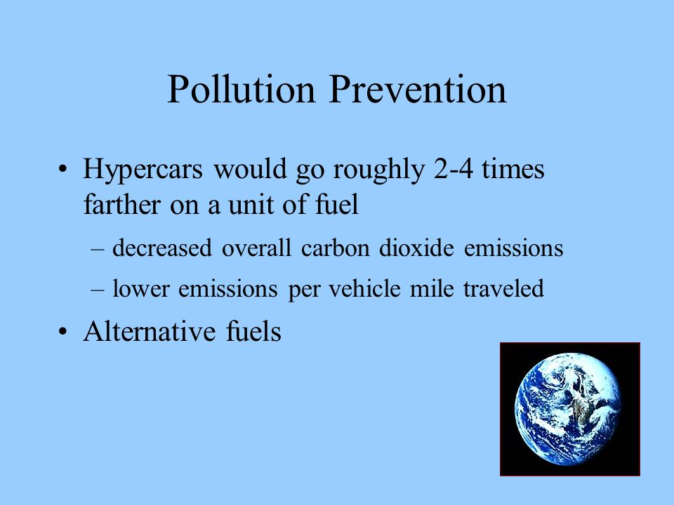 Pollution Prevention Hypercars would go roughly 2-4 times farther on a unit of fuel –decreased overall carbon dioxide emissions –lower emissions per vehicle mile traveled Alternative fuels