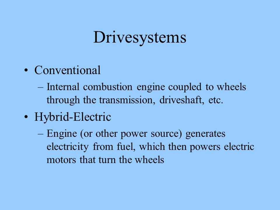 Drivesystems Conventional –Internal combustion engine coupled to wheels through the transmission, driveshaft, etc.