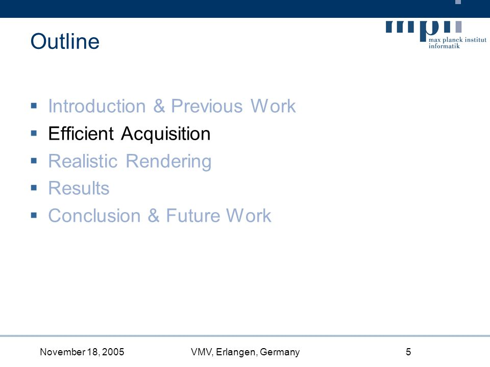 November 18, 2005VMV, Erlangen, Germany5 Introduction & Previous Work Efficient Acquisition Realistic Rendering Results Conclusion & Future Work Outline
