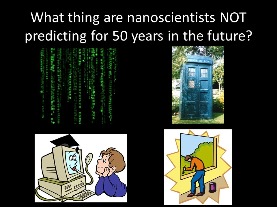 What thing are nanoscientists NOT predicting for 50 years in the future