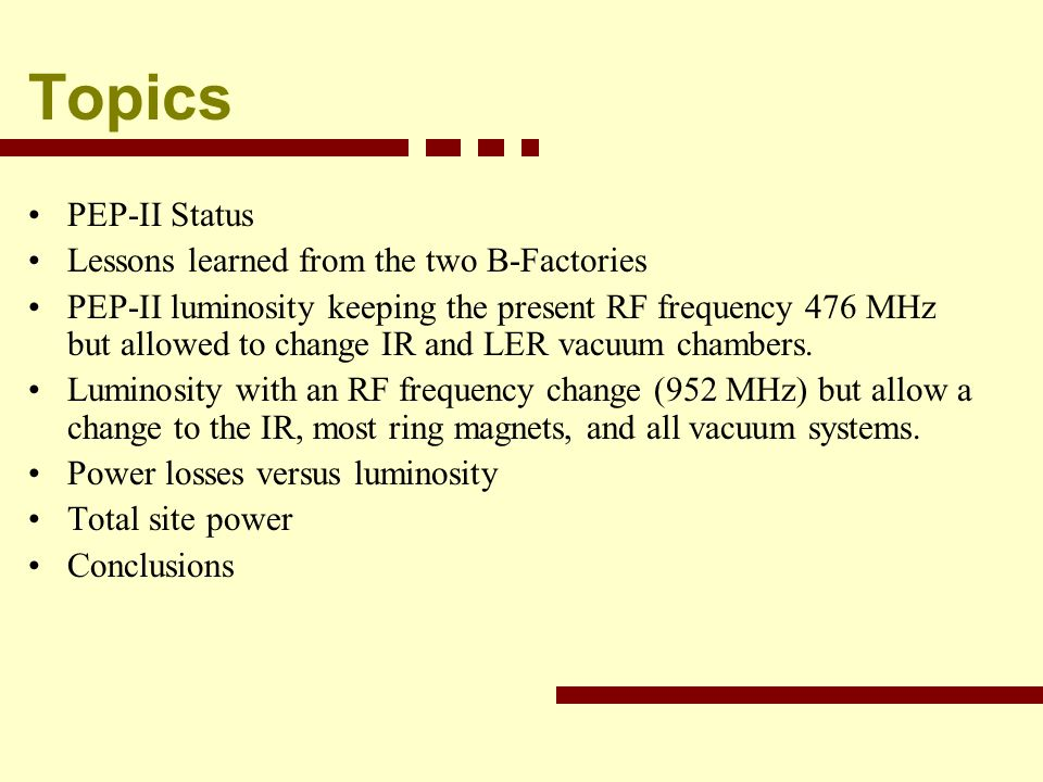 Topics PEP-II Status Lessons learned from the two B-Factories PEP-II luminosity keeping the present RF frequency 476 MHz but allowed to change IR and LER vacuum chambers.