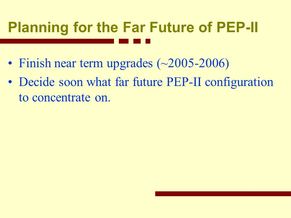 Planning for the Far Future of PEP-II Finish near term upgrades (~2005-2006) Decide soon what far future PEP-II configuration to concentrate on.