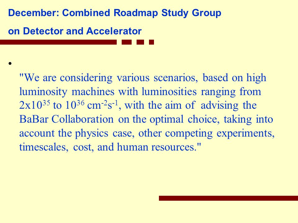 December: Combined Roadmap Study Group on Detector and Accelerator We are considering various scenarios, based on high luminosity machines with luminosities ranging from 2x10 35 to 10 36 cm -2 s -1, with the aim of advising the BaBar Collaboration on the optimal choice, taking into account the physics case, other competing experiments, timescales, cost, and human resources.