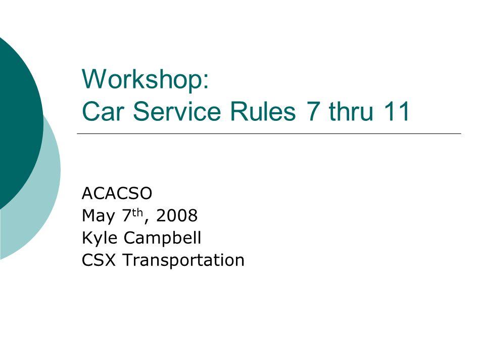 Workshop: Car Service Rules 7 thru 11 ACACSO May 7 th, 2008 Kyle Campbell CSX Transportation