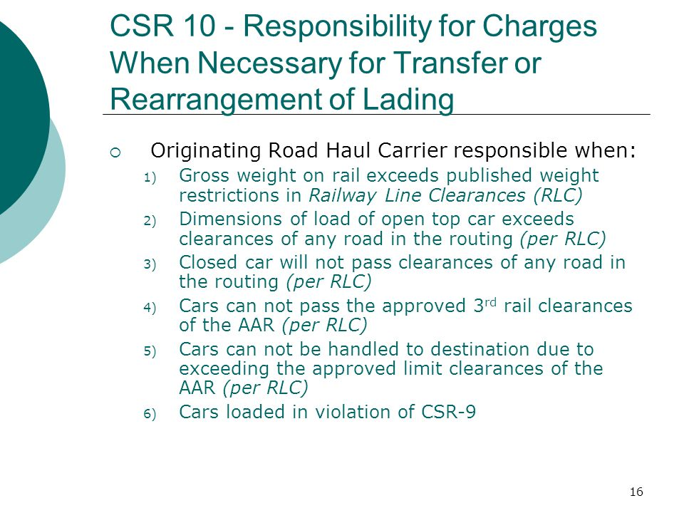 16 CSR 10 - Responsibility for Charges When Necessary for Transfer or Rearrangement of Lading Originating Road Haul Carrier responsible when: 1) Gross weight on rail exceeds published weight restrictions in Railway Line Clearances (RLC) 2) Dimensions of load of open top car exceeds clearances of any road in the routing (per RLC) 3) Closed car will not pass clearances of any road in the routing (per RLC) 4) Cars can not pass the approved 3 rd rail clearances of the AAR (per RLC) 5) Cars can not be handled to destination due to exceeding the approved limit clearances of the AAR (per RLC) 6) Cars loaded in violation of CSR-9