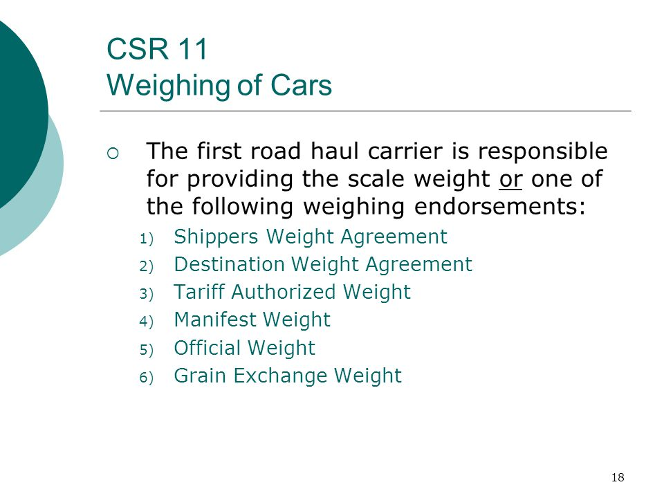 18 CSR 11 Weighing of Cars The first road haul carrier is responsible for providing the scale weight or one of the following weighing endorsements: 1) Shippers Weight Agreement 2) Destination Weight Agreement 3) Tariff Authorized Weight 4) Manifest Weight 5) Official Weight 6) Grain Exchange Weight