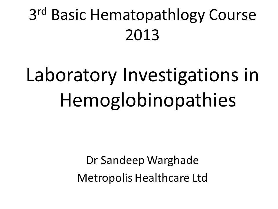 3 rd Basic Hematopathlogy Course 2013 Laboratory Investigations in Hemoglobinopathies Dr Sandeep Warghade Metropolis Healthcare Ltd