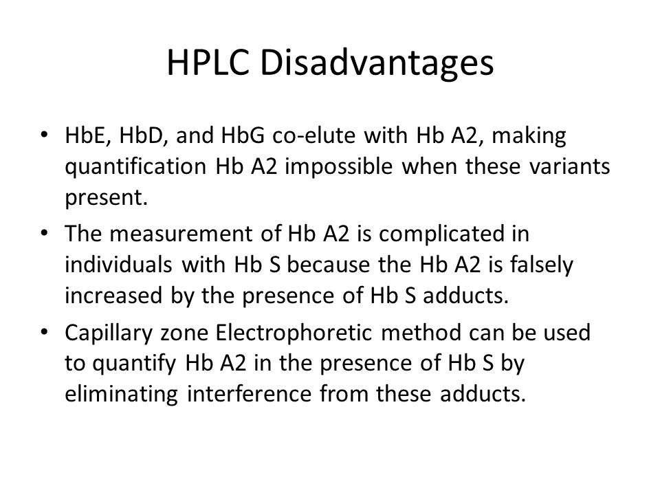 HPLC Disadvantages HbE, HbD, and HbG co-elute with Hb A2, making quantification Hb A2 impossible when these variants present. The measurement of Hb A2