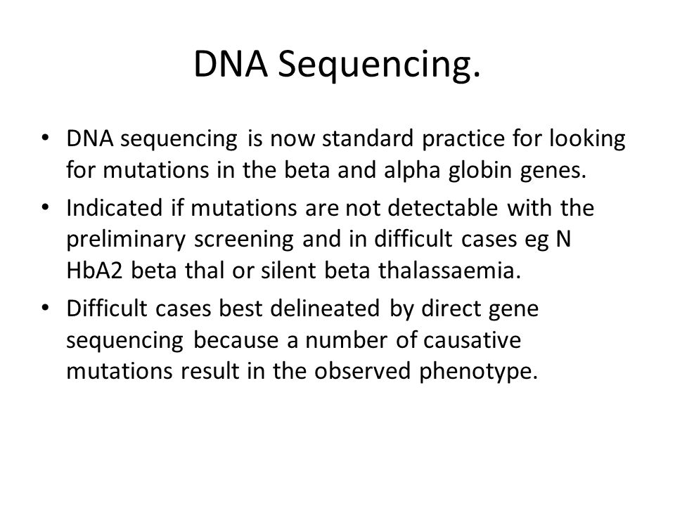 DNA Sequencing. DNA sequencing is now standard practice for looking for mutations in the beta and alpha globin genes. Indicated if mutations are not d