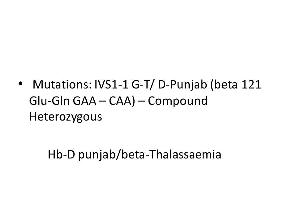 Mutations: IVS1-1 G-T/ D-Punjab (beta 121 Glu-Gln GAA – CAA) – Compound Heterozygous Hb-D punjab/beta-Thalassaemia