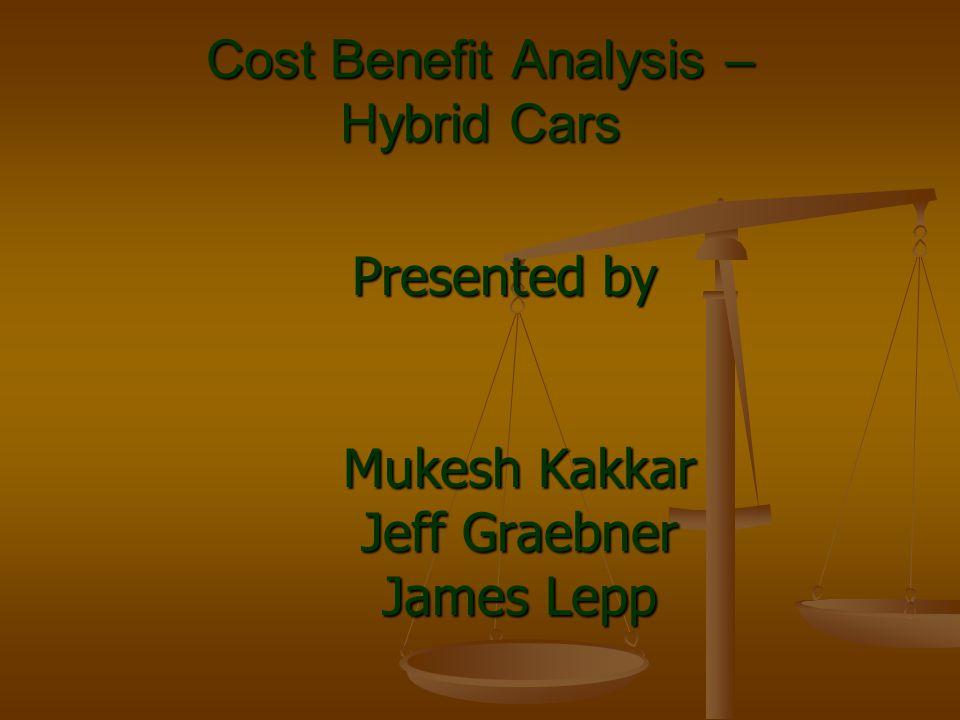 Cost Benefit Analysis – Hybrid Cars Presented by Mukesh Kakkar Jeff Graebner James Lepp