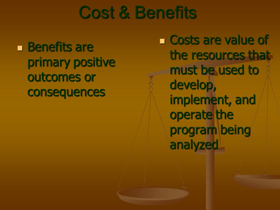 Cost & Benefits Benefits are primary positive outcomes or consequences Benefits are primary positive outcomes or consequences Costs are value of the r