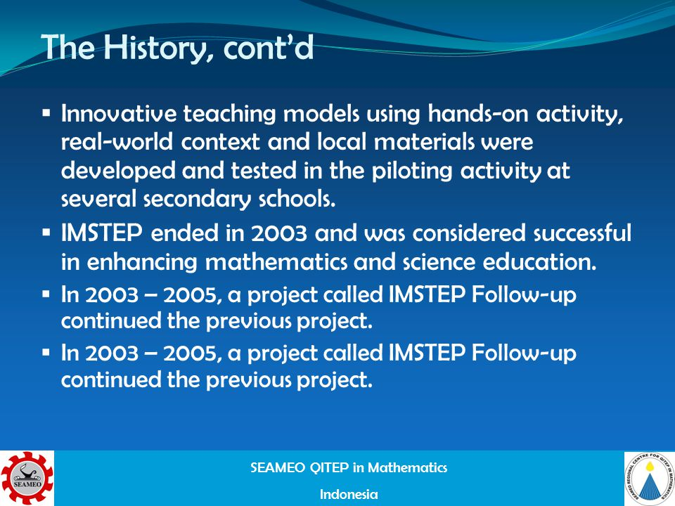 SEAMEO QITEP in Mathematics Indonesia The History, contd Innovative teaching models using hands-on activity, real-world context and local materials were developed and tested in the piloting activity at several secondary schools.