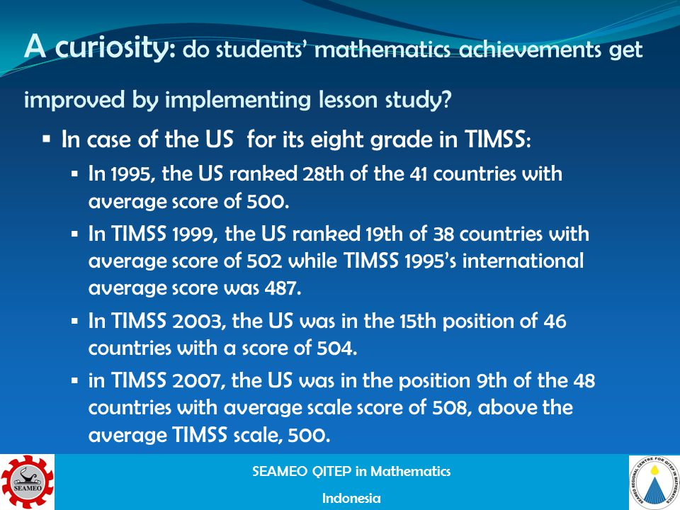 SEAMEO QITEP in Mathematics Indonesia A curiosity: do students mathematics achievements get improved by implementing lesson study.