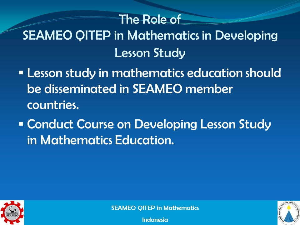 SEAMEO QITEP in Mathematics Indonesia The Role of SEAMEO QITEP in Mathematics in Developing Lesson Study Lesson study in mathematics education should be disseminated in SEAMEO member countries.