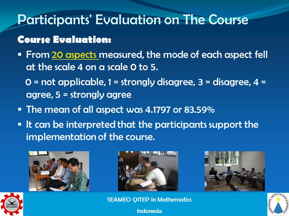 SEAMEO QITEP in Mathematics Indonesia Participants Evaluation on The Course Course Evaluation: From 20 aspects measured, the mode of each aspect fell at the scale 4 on a scale 0 to 5.20 aspects 0 = not applicable, 1 = strongly disagree, 3 = disagree, 4 = agree, 5 = strongly agree The mean of all aspect was 4.1797 or 83.59% It can be interpreted that the participants support the implementation of the course.