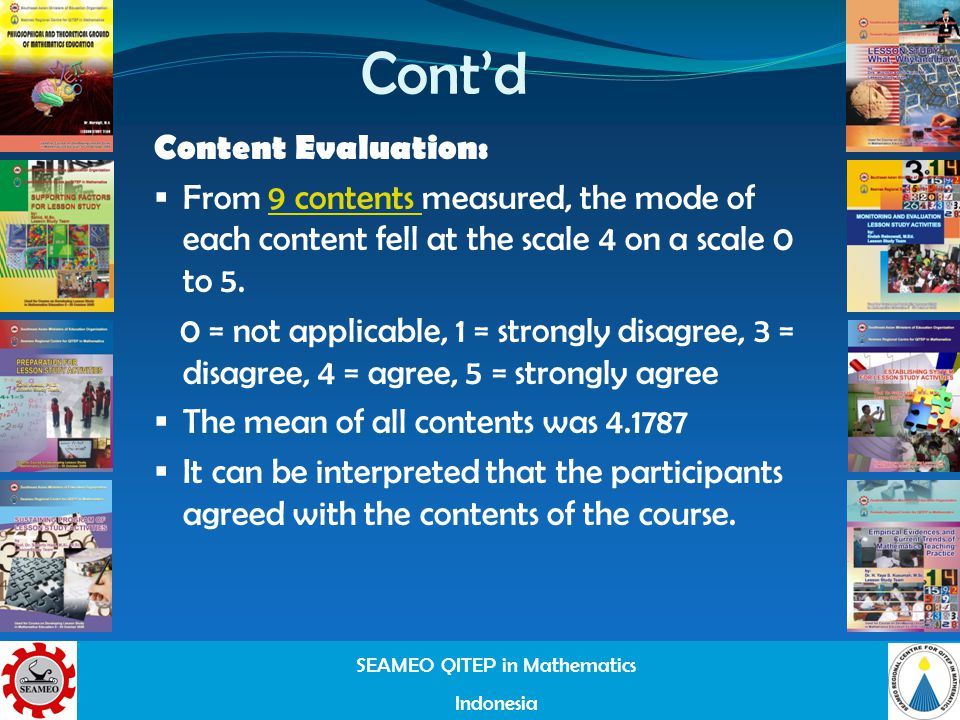 SEAMEO QITEP in Mathematics Indonesia Contd Content Evaluation: From 9 contents measured, the mode of each content fell at the scale 4 on a scale 0 to 5.9 contents 0 = not applicable, 1 = strongly disagree, 3 = disagree, 4 = agree, 5 = strongly agree The mean of all contents was 4.1787 It can be interpreted that the participants agreed with the contents of the course.